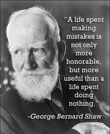 "George Bernard Shaw ""A life spent making  mistakes is  not only  more  honorable, but more useful than a life spent doing  nothing."" quote"