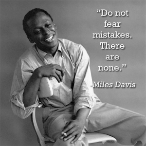 """Do not fear mistakes.  There are none."" Quote from Miles Davis."
