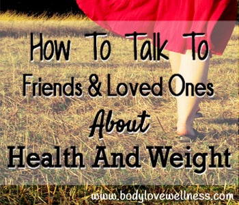 How To Talk To Friends And Loved Ones About Food And Weight Body Love Wellness Blog