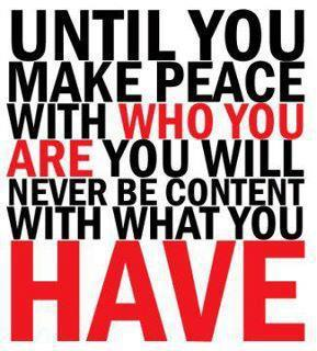 until you make peace with who you are you will never be content with what you have