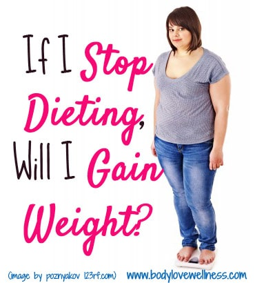 If I Stop Dieting Will I Gain Weight body love wellness